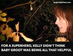 For a superhero, Kelly didn't think Baby Groot was being all that helpful