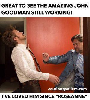 "Great to see John Goodman still working! I've loved him since ""Roseanne"""