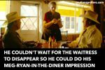 He couldn't wait for the waitress to disappear so he could do his meg-ryan-in-the-diner impression