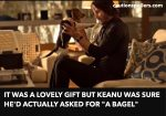 "it was a lovely gift but Keanu was sure he'd actually asked for ""a bagel"""