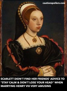 "Scarlett didn't find her friends' advice to ""stay calm and don't lose your head"" when marrying Henry VIII very amusing"