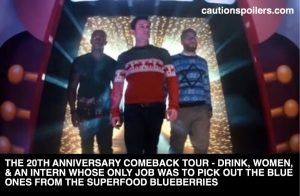 The 20th anniversary comeback tour - drink, women, and an intern whose only job was to pick out the blue ones from the superfood blueberries