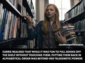 Carrie realised that while it was fun to pull books off the shelf without touching them, putting them back in alphabetical order was beyond her telekinetic powers