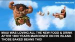 Maui was loving all the new food snd drink after 1000 years marooned on his island. Those baked beans tho!