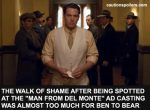 The walk of shame after being spotted at a Man From Del Monte ad casting was almost too much for Ben to bear