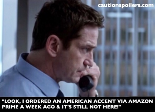 """""""Look I ordered an american accent a week ago with Amazon Prime and it's still not here!"""""""